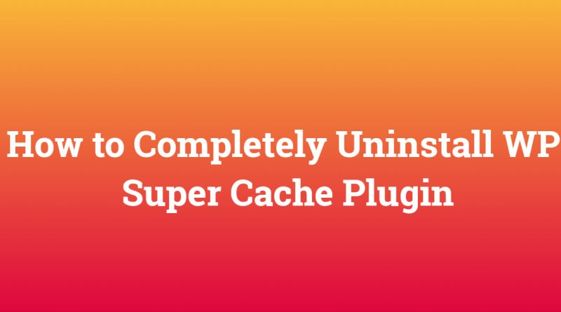 How to Completely Uninstall WP Super Cache Plugin