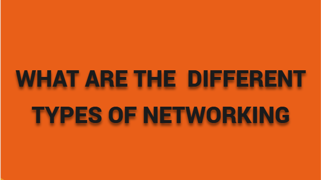 WHAT ARE THE DIFFERENT TYPES OF NETWORKING